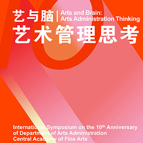 Arts and Brain - Arts Administration Thinking: International Symposium on the 10th Anniversary of Department of Arts Administration, CAFA